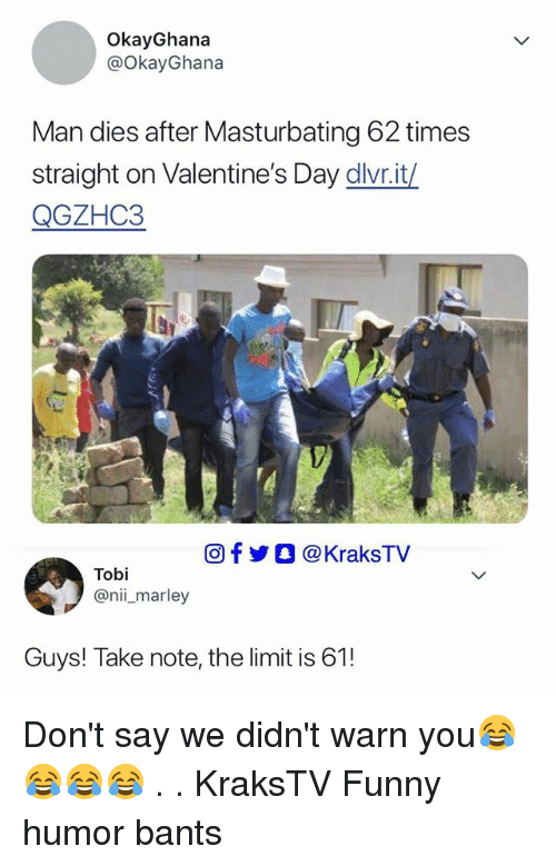 Funny, Memes, and Valentine's Day: OkayGhana  @OkayGhana  Man dies after Masturbating 62 times  straight on Valentine's Day dlvr.it/  QGZHC3  回f步O @ KraksTV  Tobi  @nii_marley  Guys! Take note, the limit is 61! Don't say we didn't warn you😂😂😂😂 . . KraksTV Funny humor bants