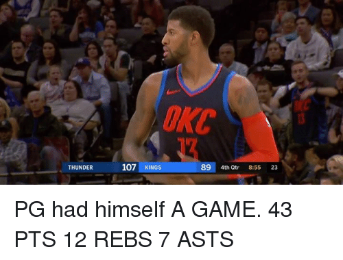 Game, A Game, and Thunder: OKC  107 KINGS  89 4th Qtr 8:55 23  THUNDER PG had himself A GAME.  43 PTS 12 REBS 7 ASTS