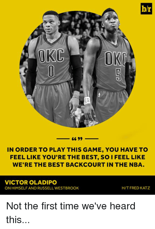 Nba, Russell Westbrook, and Best: OKC  66 99  IN ORDER TO PLAY THIS GAME, YOU HAVE TO  FEEL LIKE YOU'RE THE BEST, SO I FEEL LIKE  WE'RE THE BEST BACKCOURT IN THE NBA  VICTOR OLADIPO  H/T FRED KATZ  ON HIMSELF AND RUSSELL WESTBROOK Not the first time we've heard this...