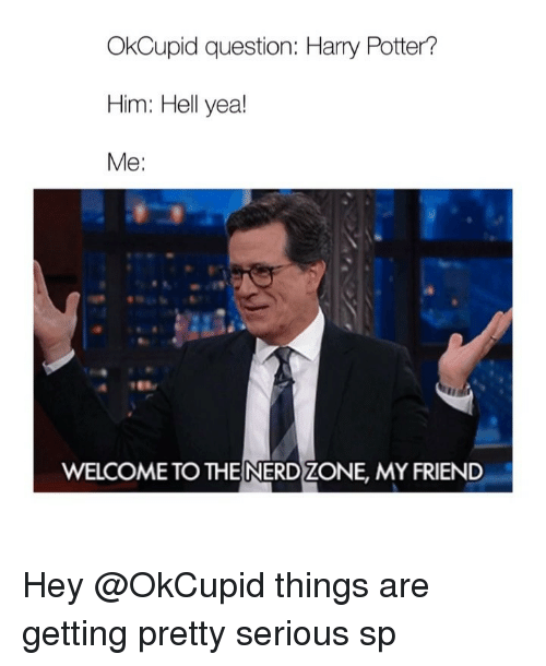 Harry Potter, Nerd, and Things Are Getting Pretty Serious: OkCupid question: Harry Potter?  Me:  WELCOME TO THE NERD ZONE, MY FRIEND Hey @OkCupid things are getting pretty serious sp