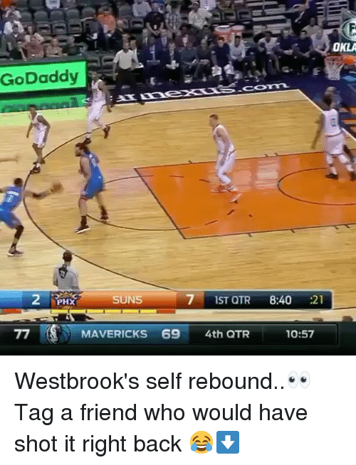 Basketball, Be Like, and Sports: OKLA  GoDaddy  COTAL  SUNS  7 1ST QTR 8:40 21  PHX  MAVERICKS 69 4th QTR  10:57 Westbrook's self rebound..👀 Tag a friend who would have shot it right back 😂⬇️