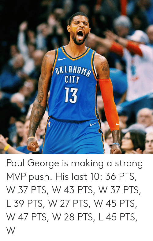 Paul George, Oklahoma, and Strong: OKLAHOMA  CITY  13 Paul George is making a strong MVP push.  His last 10: 36 PTS, W 37 PTS, W 43 PTS, W 37 PTS, L 39 PTS, W 27 PTS, W 45 PTS, W 47 PTS, W 28 PTS, L 45 PTS, W