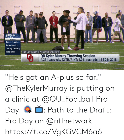 "Football, Memes, and Lowes: Oklahoma  Pro Da  VOICES OF:  Daniel Jeremiah  Bucky Brooks  Charley Casserly  Marc Ross  Pro Day Report Presented by Lowe's  Qi  QB Kyler Murray Throwing Session  4,361 pass yds, 42 TD, 7 INT: 1,011 rush yds, 12 TD in 2018 ""He's got an A-plus so far!""  @TheKylerMurray is putting on a clinic at @OU_Football Pro Day. 🎯  📺: Path to the Draft: Pro Day on @nflnetwork https://t.co/VgKGVCM6a6"