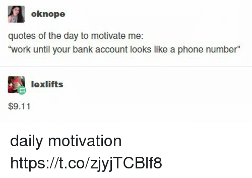 9/11, Memes, and Phone: oknope  quotes of the day to motivate me  work until your bank account looks like a phone number  lexlifts  $9.11 daily motivation https://t.co/zjyjTCBlf8