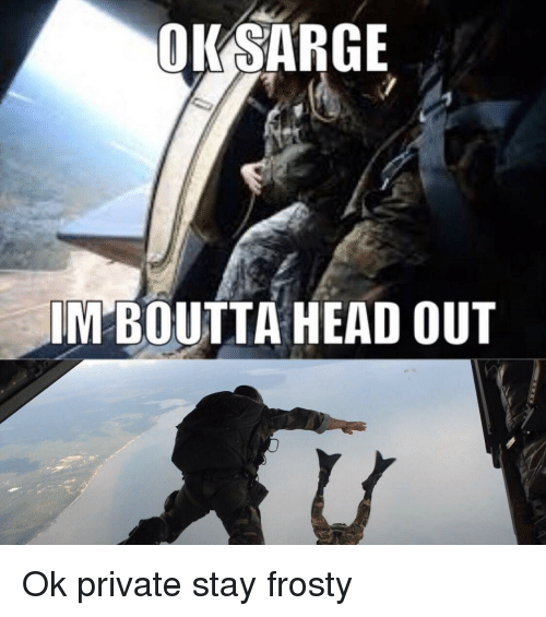 Head, Dank Memes, and Private: OKSARGE  IM BOUTTA HEAD OUT