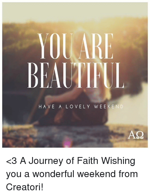 journey memes and faith ol are beautipul have a lovely weekend as