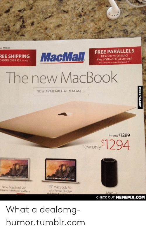 """MacBook Pro, Omg, and Tumblr: """"ol. MM279  FREE PARALLELS  SHIPPING MacMall  DESKTOP 9 FOR MAC!  Plus, 50GB of Cloud Storage!  ORDERS OVER $351 see Pge 1  With computer purchase. See Pages 2-20.  The new MacBook  NOW AVAILABLE AT MACMALL  list price 1289  now only294  13"""" MacBook Pro  with Retina Display  With Force Touch  New MacBook Air  lesigned to be lighter and faster  Mac Pro  CНЕCK OUT MЕМЕРIХ.COМ  MEMEPIX.COM What a dealomg-humor.tumblr.com"""