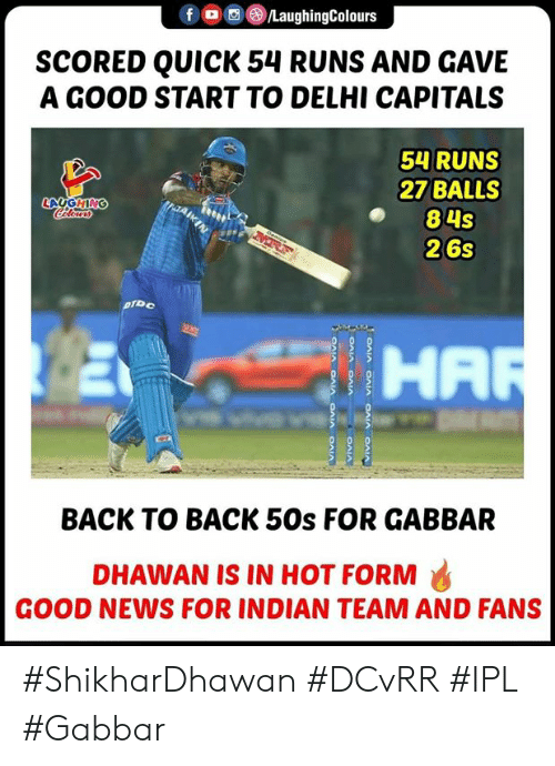Back to Back, News, and Good: OLaughingColours  SCORED QUICK 54 RUNS AND GAVE  A GOOD START TO DELHI CAPITALS  54 RUNS  27 BALLS  84s  26s  LAUGHING  HA  BACK TO BACK 50s FOR GABBAR  DHAWAN IS IN HOT FORM  GOOD NEWS FOR INDIAN TEAM AND FANS #ShikharDhawan #DCvRR #IPL #Gabbar