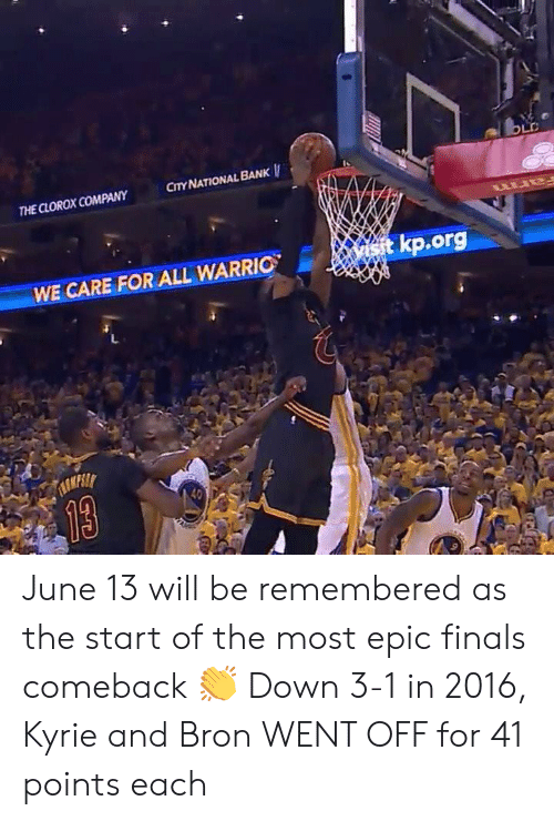 Finals, Bank, and Old: OLD  CITY NATIONAL BANK  THE CLOROX COMPANY  wtkp.org  WE CARE FOR ALL WARRIO  TASKESL  13 June 13 will be remembered as the start of the most epic finals comeback 👏  Down 3-1 in 2016, Kyrie and Bron WENT OFF for 41 points each