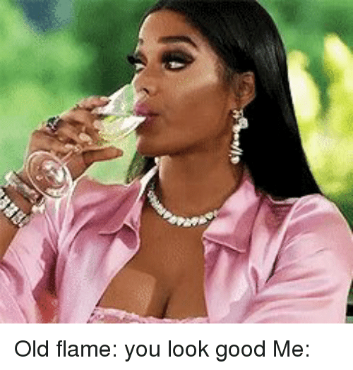 old flame you look good me 18482528 old flame you look good me funny meme on me me,I Know U Looking Funny Memes