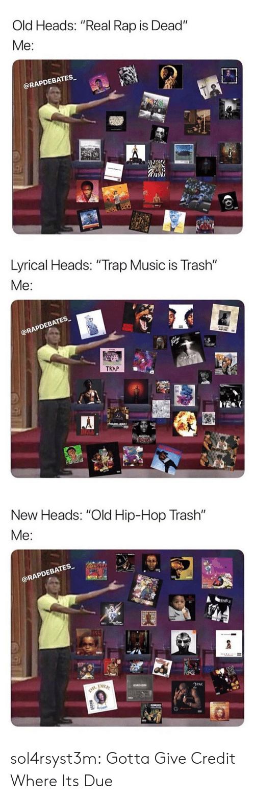 "Music, Rap, and Trap: Old Heads: ""Real Rap is Dead""  Me:  @RAPDEBATES   Lyrical Heads: ""Trap Music is Trash""  Me  EBATES  RAPD  TRAP   New Heads: ""Old Hip-Hop Trash""  @RAPDEBATES  四  PAC sol4rsyst3m:  Gotta Give Credit Where Its Due"