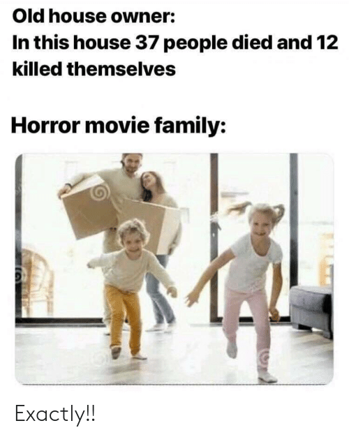 Family, House, and Movie: Old house owner:  In this house 37 people died and 12  killed themselves  Horror movie family: Exactly!!