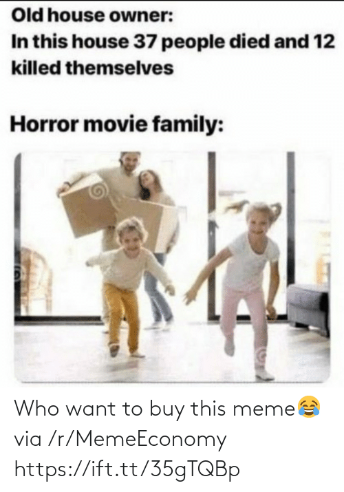 Family, Meme, and House: Old house owner:  In this house 37 people died and 12  killed themselves  Horror movie family: Who want to buy this meme😂 via /r/MemeEconomy https://ift.tt/35gTQBp