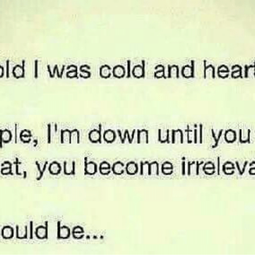 Memes, 🤖, and Im Down: old I was cold and heart ple,