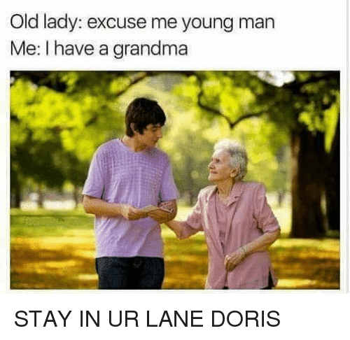 Funny, Grandma, and Old: Old lady: excuse me young man  Me: I have a grandma STAY IN UR LANE DORIS