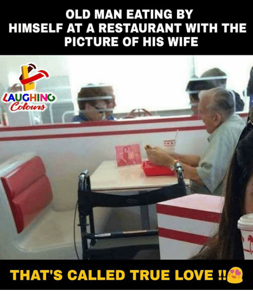 Love, Old Man, and True: OLD MAN EATING BY  HIMSELF AT A RESTAURANT WITH THE  PICTURE OF HIS WIFE  LAUGHING  THAT'S CALLED TRUE LOVE !!