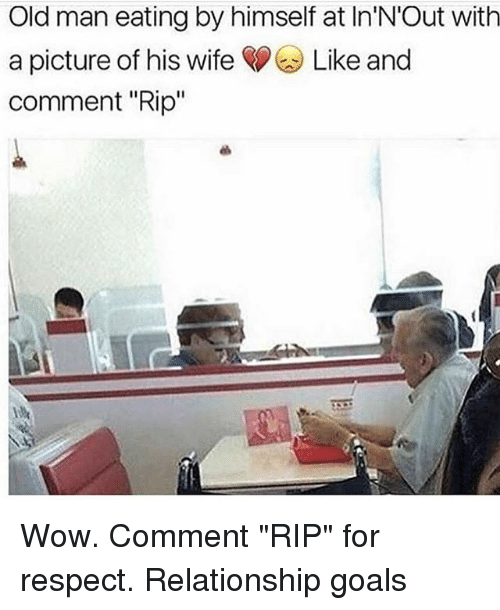 """Goals, Memes, and Old Man: Old man eating by himself at In N'Out with  a picture of his wife Like and  comment """"Rip"""" Wow. Comment """"RIP"""" for respect. Relationship goals"""