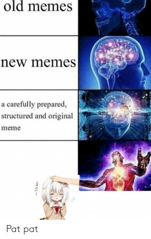 Anime, Meme, and Memes: old memeS  new memes  a carefully prepared,  structured and original  meme Pat pat