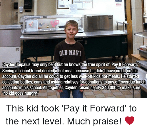 Hungry, Memes, and Old Navy: OLD NAVI  Cayden Taipalus may only be 8 but he knows the true spirit of Pay ltForward  Seeing a school friend deniedahot meal because he didn't have crediton his  account, Cayden did all he could to get less well-off kids hot meals. He started  collecting bottles, cans  and asking relatives fordonationsto payoffoverdue lunch  accounts in his school. All together, Cayden raised nearly $40,000to make  sure  no kid goes hungry This kid took 'Pay it Forward' to the next level. Much praise! ❤️