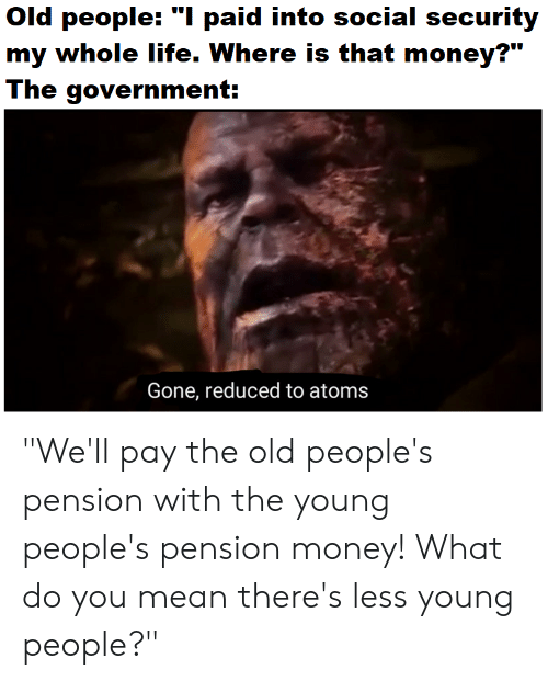 Old People I Paid Into Social Security My Whole Life Where