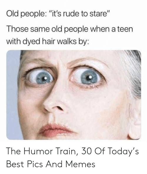 """Memes, Old People, and Rude: Old people: """"it's rude to stare""""  Those same old people when a teen  with dyed hair walks by: The Humor Train, 30 Of Today's Best Pics And Memes"""