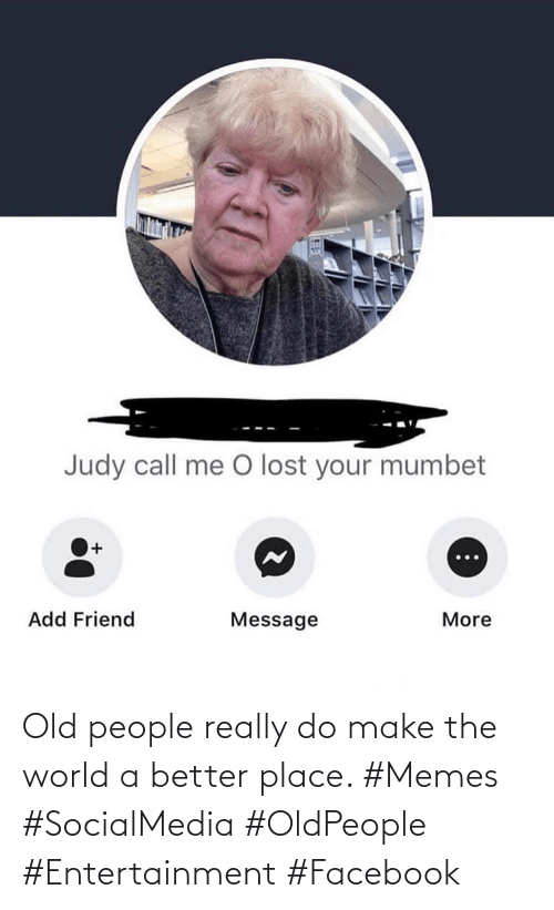 Facebook, Memes, and Old People: Old people really do make the world a better place. #Memes #SocialMedia #OldPeople #Entertainment #Facebook