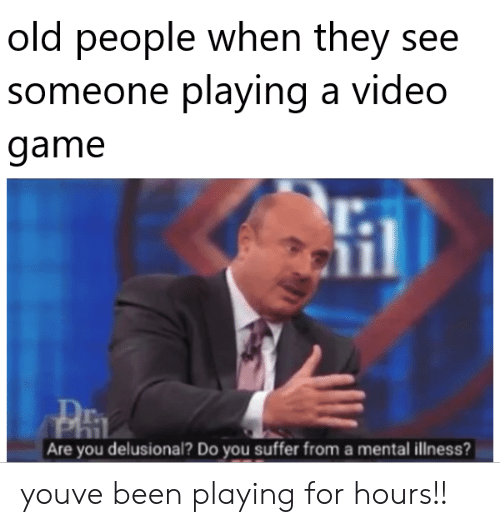 Old People, Game, and Old: old people when they see  someone playing a vid  game  eo  l.  r.  Are you delusional? Do you suffer from a mental illness? youve been playing for hours!!