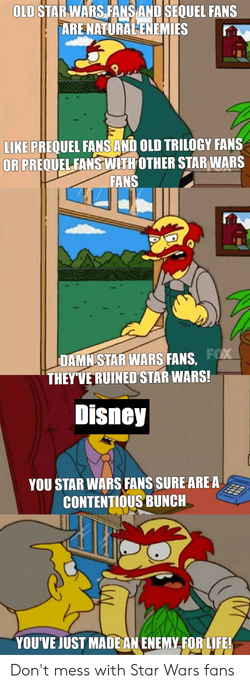 Disney, Life, and Star Wars: OLD STARWARSFANSAND SEQUEL FANS  ARE NATURALENEMIES  LIKE PREQUEL FANS AND OLD TRILOGY FANS  OR PREQUELFANS WITHOTHER STAR WARS  FANS  DAMN STAR WARS FANS,  THEYVE RUINED STAR WARS!  Disney  YOU STAR WARS FANS SURE ARE A  CONTENTIOUS BUNCH  YOUVE JUST MADE AN ENEMY.FOR LIFE! Don't mess with Star Wars fans