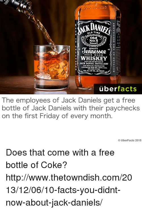 Facts, Friday, and Memes: OLD TIME  oid.  No.7  BRAND  QuALITY  SOUR  MASH  WHISKEY  DISTILLED AND BOTTLED  JACK DANIEL DISTILLERY  H  LEM PROPRIETOR  LYNCHBURG (Por seI, TENN usA  40%ALC BY WOL, (80 PROOFI  uber  facts  The employees of Jack Daniels get a free  bottle of Jack Daniels with their paychecks  on the first Friday of every month  UberFacts 2015 Does that come with a free bottle of Coke?   http://www.thetowndish.com/2013/12/06/10-facts-you-didnt-now-about-jack-daniels/