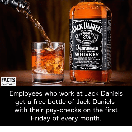 Facts, Friday, and Memes: OLD TIME  Old  No.  BRAND  QUALITY  SOUR MASH  WHISKEY  JACK DANIEL DISTILLERY  FACTS  FACTORY  Employees who work at Jack Daniel  get a free bottle of Jack Daniels  with their pay-checks on the first  Friday of every month