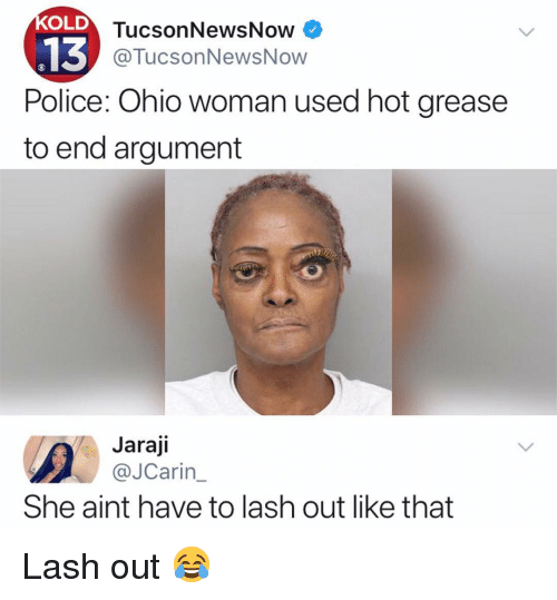 Memes, Police, and Grease: OLD  TucsonNewsNow  @TucsonNewsNow  Police: Ohio woman used hot grease  to end argument  Jaraji  @JCarin  She aint have to lash out like that Lash out 😂