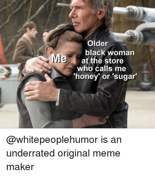 Af, Funny, and Meme: Older  black woman  MI  af the store  who calls me  honey or 'sugar @whitepeoplehumor is an underrated original meme maker
