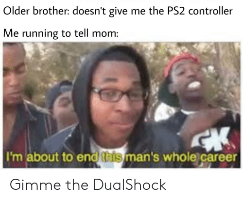 Dank Memes, Running, and Mom: Older brother: doesn't give me the PS2 controller  Me running to tell mom:  I'm about to end this man's whole career Gimme the DualShock