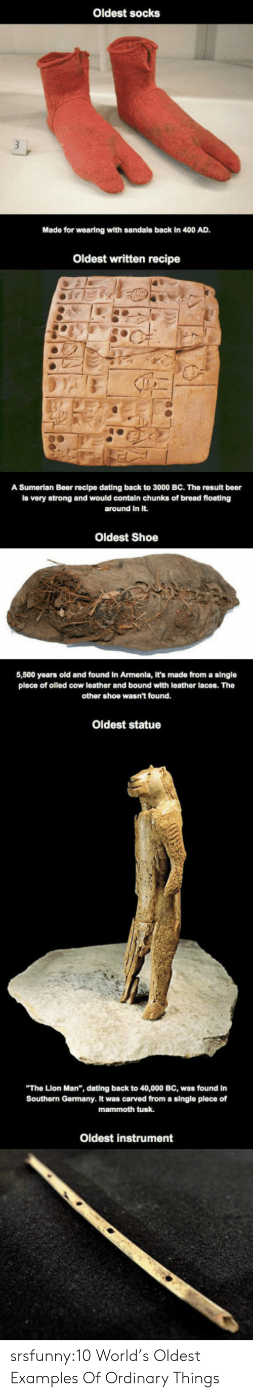 """Beer, Dating, and Tumblr: Oldest socks  Made for wearing wlth sandals back in 400 AD.  Oldest written recipe  A Sumerian Beer recipe dating back to 3000 BC. The rosult beer  is very strong and would contain chunks of bread floating  around in It.  Oldest Shoe  5,500 years old and found in Armenia, It's made from a single  plece of olled cow leather and bound with leather laces. The  other shoe wasn't found.  Oldest statue  The Lion Man"""", dating back to 40,000 BC, was found in  Southern Germany. It was carved from a single plece of  mammoth tusk.  Oldest instrument srsfunny:10 World's Oldest Examples Of Ordinary Things"""