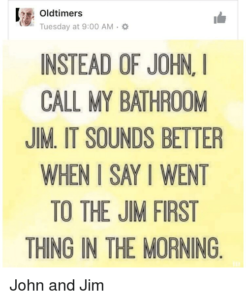 Bathroom John oldtimers instead of john call my bathroom jim it sounds better