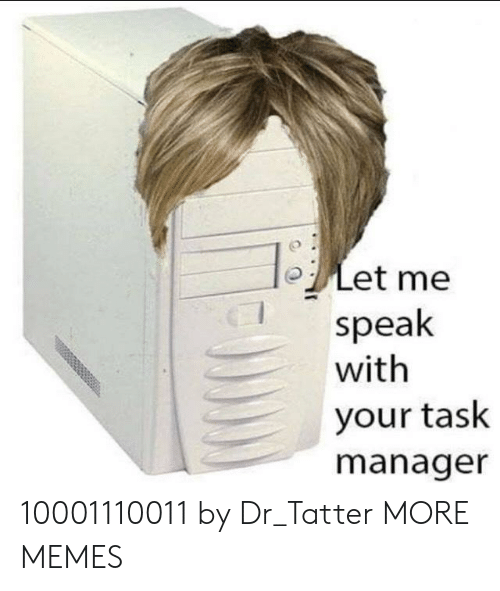 Dank, Memes, and Target: oLet me  speak  with  your task  manager 10001110011 by Dr_Tatter MORE MEMES