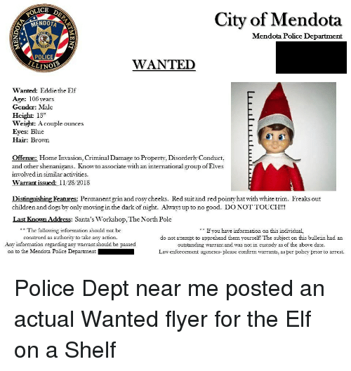 """Children, Dogs, and Elf: OLICE  City of Mendota  MENDOTA  Mendota Police Department  POLICE  LLINO  WANTED  Wanted: Eddiethe Elf  Age: 106 years  Gender: Male  Height 13""""  Weight: Acouple ounces  Eyes: Blue  Hair: Brown  Offense: Home Invasion, Criminal Damage to Property, Disorderly Conduct,  and other shenanigans. Knowto associate with an international group of Elves  involved in similar activities.  Warrant issued 11/28/2018  Distinguishing Features: Permanent grin and rosy cheeks. Red suit and red pointy hat with white trim. Freaks out  children and dogs by only moving in the dark of night. Always up to no good. DONOTTOUCH!!  Last Known Address: Santa's Workshop, The North Pole  The following information should not be  construed as authority to  If you have information on this individual,  do not attempt to apprehend them yourself! The subject on this bulletin had an  outstanding warrant and was not in custody as of the above date  Law enforcement agencies-please confirm warrants, as per policy prior to arrest.  take any action.  Any information regarding any warrant should be passed  on to the Mendota Police Department"""