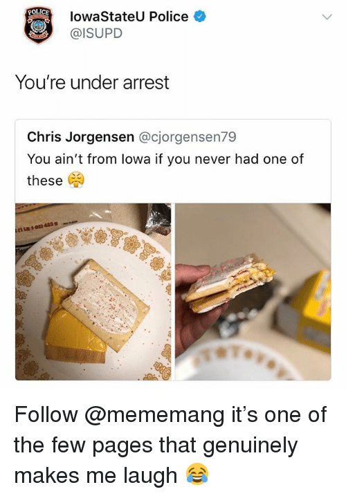 Memes, Police, and Never: OLICE  lowaStateU Police  @ISUPD  You're under arrest  Chris Jorgensen @cjorgensen79  You ain't from lowa if you never had one of  these (  C1LB 1 01) 4829 Follow @mememang it's one of the few pages that genuinely makes me laugh 😂