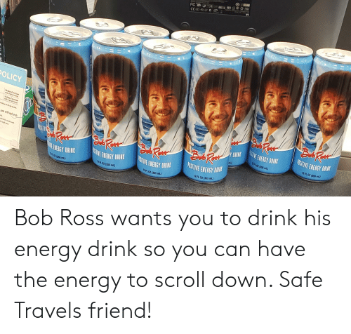 Energy, Bob Ross, and Dank Memes: OLICY  Y DNHN  ITIVE ENERGY DRIN  we wint refund  2FL 02 (355 ml)  12FL OZ (355 ml  nL)  PSITIVE ENERGY DI  ATVE ENEAGY DRINK  12 FL02 (355 mL)  ENEAGY DRIN  E ENERGY DRINK  12 FL OZ (355 ml)  12FL 02 (355 mL)  2.02 (355 ml Bob Ross wants you to drink his energy drink so you can have the energy to scroll down. Safe Travels friend!