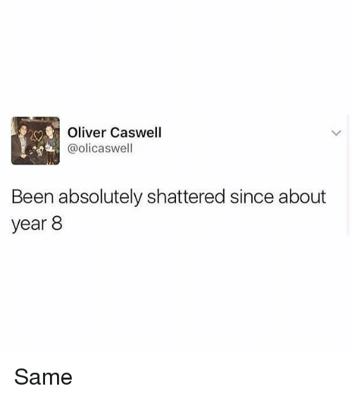 Memes, Been, and 🤖: Oliver Caswell  @olicaswell  Been absolutely shattered since about  year 8 Same