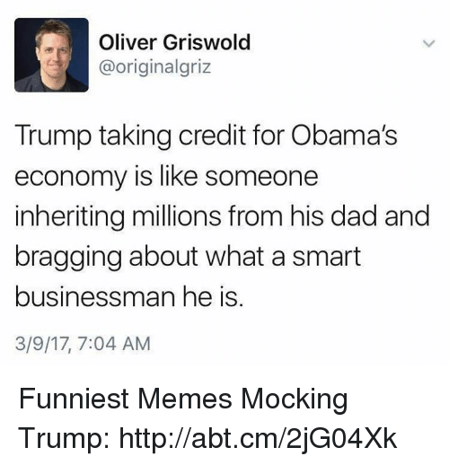 Memes, 🤖, and Smart: Oliver Griswold  @originalgriz  Trump taking credit for Obama's  economy is like someone  inheriting millions from his dad and  bragging about what a smart  businessman he is  3/9/17, 7:04 AM Funniest Memes Mocking Trump: http://abt.cm/2jG04Xk
