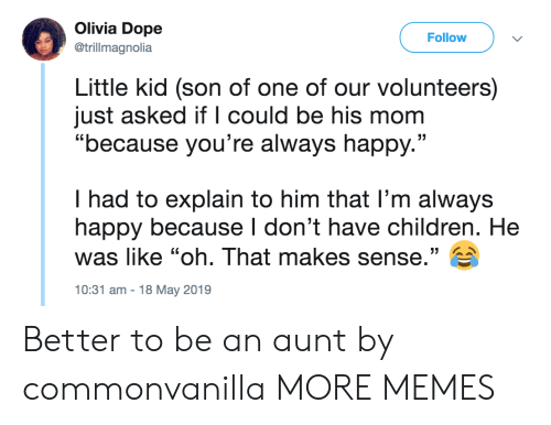 """Children, Dank, and Dope: Olivia Dope  Follow  @trillmagnolia  Little kid (son of one of our volunteers)  just asked if l could be his mom  """"because you're always happy.""""  I had to explain to him that l'm always  happy because I don't have children. He  was like """"oh. That makes sense."""" E  10:31 am-18 May 2019 Better to be an aunt by commonvanilla MORE MEMES"""