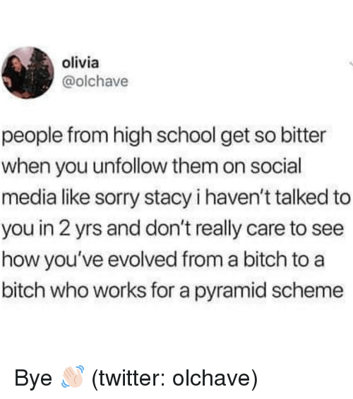 Bitch, School, and Social Media: olivia  @olchave  people from high school get so bitter  when you unfollow them on social  media like sorry stacy i haven't talked to  you in 2 yrs and don't really care to see  how you've evolved from a bitch to a  bitch who works for a pyramid scheme Bye 👋🏻 (twitter: olchave)