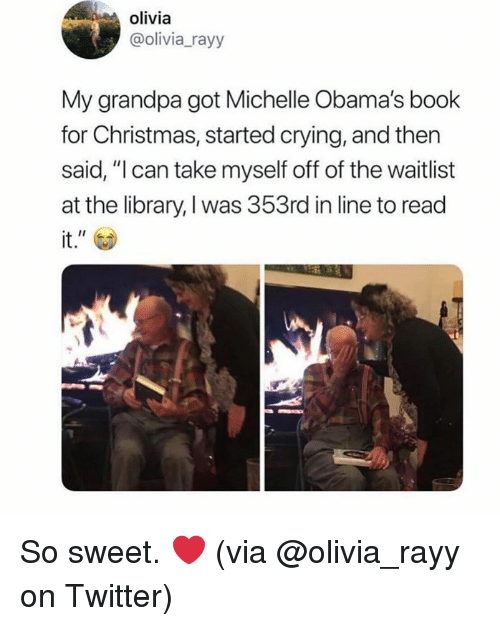 "Christmas, Crying, and Dank: olivia  @olivia_rayy  My grandpa got Michelle Obama's book  for Christmas, started crying, and then  said, ""l can take myself off of the waitlist  at the library, I was 353rd in line to read  it."" So sweet. ❤️  (via @olivia_rayy on Twitter)"
