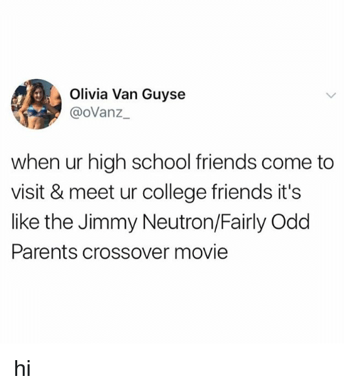 College, Friends, and Parents: Olivia Van Guyse  @oVanz  when ur high school friends come to  visit & meet ur college friends it's  like the Jimmy Neutron/Fairly Odd  Parents crossover movie hi