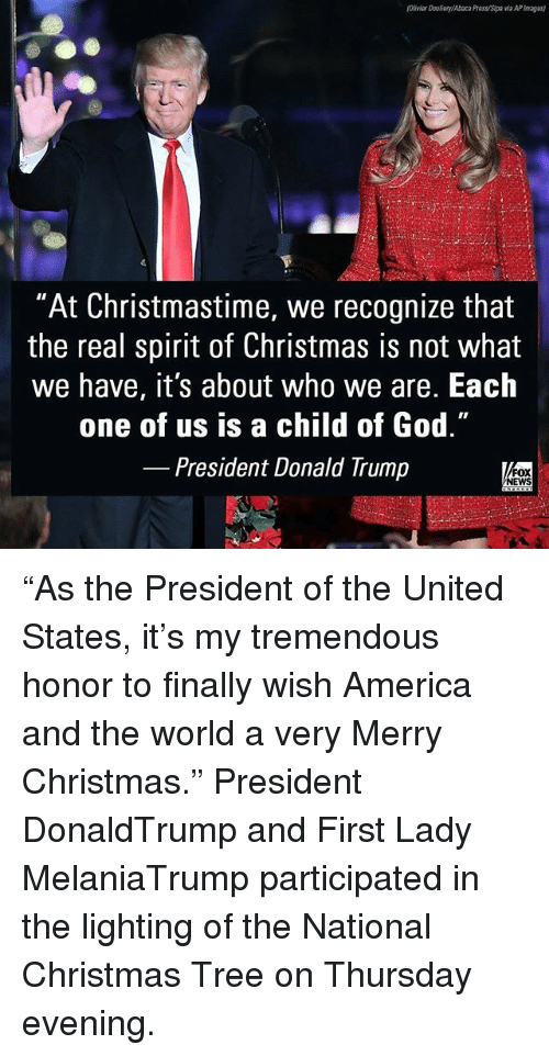 "America, Christmas, and Donald Trump: Olivier Douery/Abaca Pres/o a APImagas)  ""At Christmastime, we recognize that  the real spirit of Christmas is not what  we have, it's about who we are. Each  one of us is a child of God.""  President Donald Trump  NEWS ""As the President of the United States, it's my tremendous honor to finally wish America and the world a very Merry Christmas."" President DonaldTrump and First Lady MelaniaTrump participated in the lighting of the National Christmas Tree on Thursday evening."