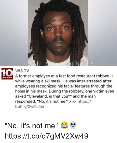 "Fast Food, Food, and News: oll  WIS TV  A former employee at a fast food restaurant robbed it  while wearing a ski mask. He was later arrested after  employees recognized his facial features through the  holes in his mask. During the robbery, one victim even  asked ""Cleveland, is that you?"" and the man  responded, ""No, it's not me."" >>> https://  buff.ly/2wPJJmr  WIS NEWS ""No, it's not me"" 😂💀 https://t.co/q7gMV2Xw49"