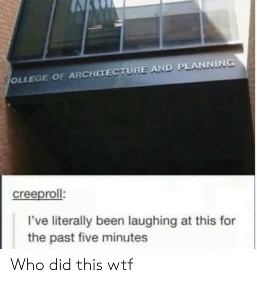 Wtf, Been, and Who: OLLEGE OF ARCHITECTURE AND PLANNING  creeproll  I've literally been laughing at this for  the past five minutes Who did this wtf