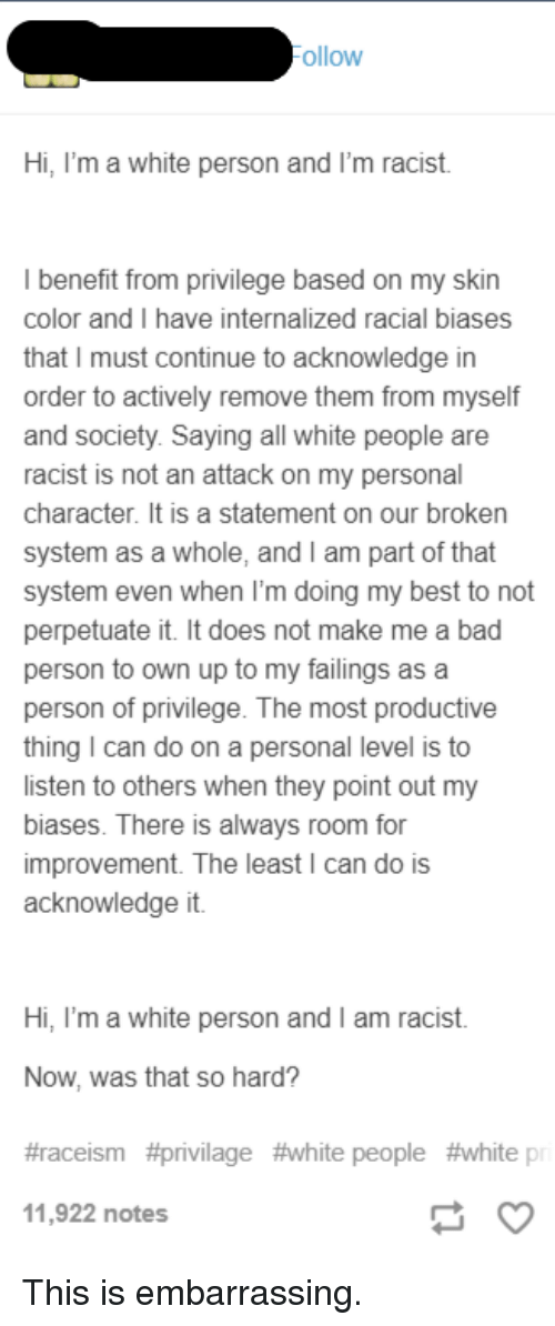 Bad, Tumblr, and White People: ollow  Hi, I'm a white person and I'm racist.  benefit from privilege based on my skin  color and I have internalized racial biases  that I must continue to acknowledge in  order to actively remove them from myself  and society. Saying all white people are  racist is not an attack on my personal  character. It is a statement on our broken  system as a whole, and I am part of that  system even when l'm doing my best to not  perpetuate it. It does not make me a bad  person to own up to my failings as a  person of privilege. The most productive  thing I can do on a personal level is to  listen to others when they point out my  biases. There is always room for  improvement. The least I can do is  acknowledge it.  Hi, I'm a white person and I am racist.  Now, was that so hard?  #racelsm #privilage #white people #whitep  11,922 notes