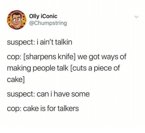 Cake, Iconic, and Got: Olly iConic  @Chumpstring  suspect: i ain't talkin  cop: [sharpens knife] we got ways of  making people talk [cuts a piece of  cake]  suspect: can i have some  cop: cake is for talkers